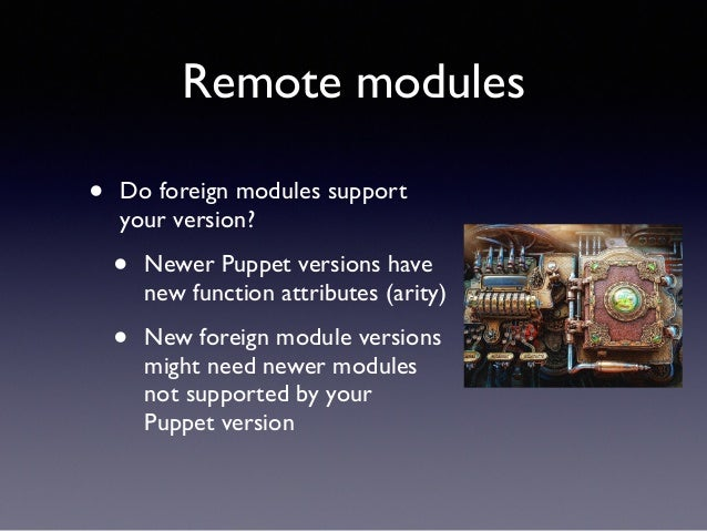 Remote modules  • Do foreign modules support  your version?  • Newer Puppet versions have  new function attributes (arity)...