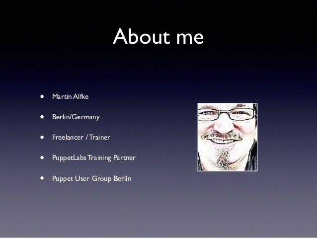About me  • Martin Alfke  • Berlin/Germany  • Freelancer / Trainer  • PuppetLabs Training Partner  • Puppet User Group Ber...