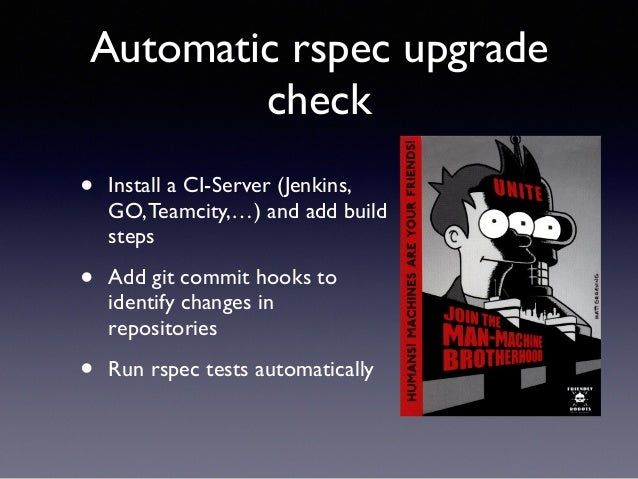 Automatic rspec upgrade  check  • Install a CI-Server (Jenkins,  GO, Teamcity,…) and add build  steps  • Add git commit ho...