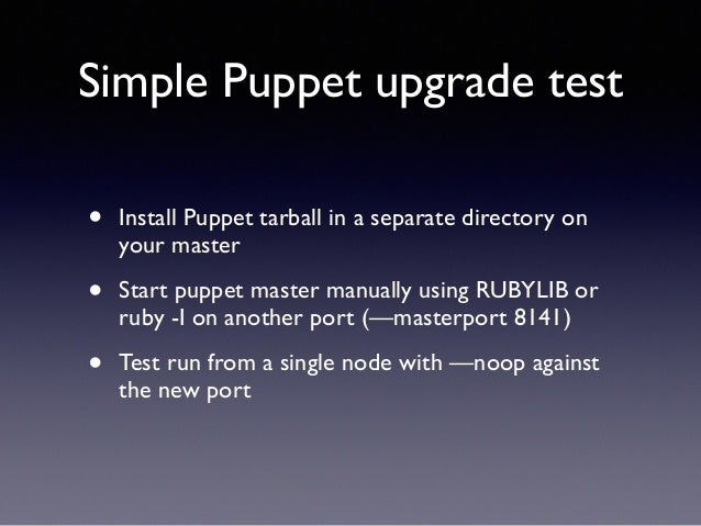 Simple Puppet upgrade test  • Install Puppet tarball in a separate directory on  your master  • Start puppet master manual...