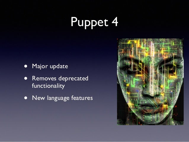 Puppet 4  • Major update  • Removes deprecated  functionality  • New language features