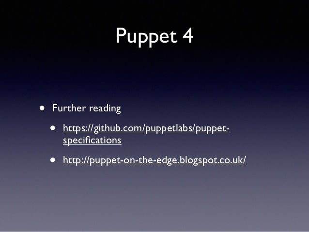 Puppet 4  • Further reading  • https://github.com/puppetlabs/puppet-specifications  • http://puppet-on-the-edge.blogspot.c...