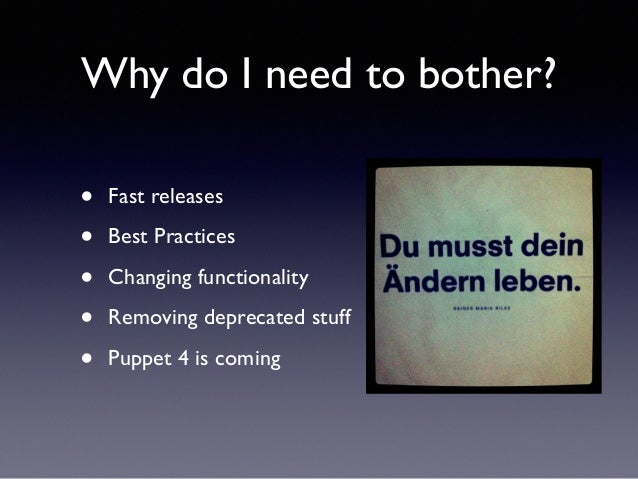 Why do I need to bother?  • Fast releases  • Best Practices  • Changing functionality  • Removing deprecated stuff  • Pupp...