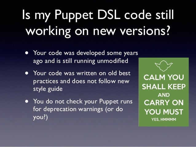 Is my Puppet DSL code still  working on new versions?  • Your code was developed some years  ago and is still running unmo...