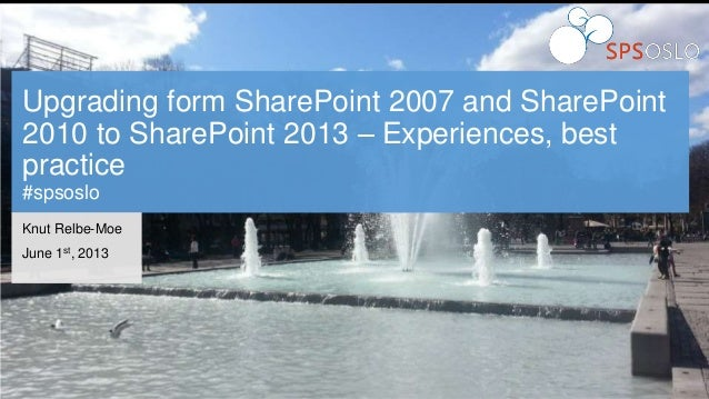 Upgrading form SharePoint 2007 and SharePoint2010 to SharePoint 2013 – Experiences, bestpractice#spsosloKnut Relbe-MoeJune...