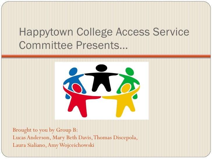 Happytown College Access Service Committee Presents… <ul><li>Brought to you by Group B: </li></ul><ul><li>Lucas Anderson, ...