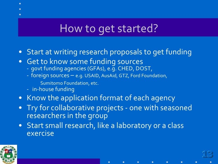 How to get started?<br />Start at writing research proposals to get funding<br />Get to know some funding sources         ...