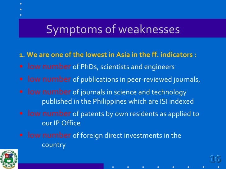 Symptoms of weaknesses<br />1. We are one of the lowest in Asia in the ff. indicators :<br />low number of PhDs, scientist...