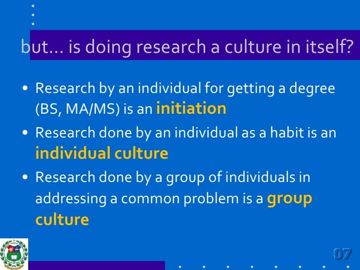 but… is doing research a culture in itself?<br />Research by an individual for getting a degree (BS, MA/MS) is an initiati...