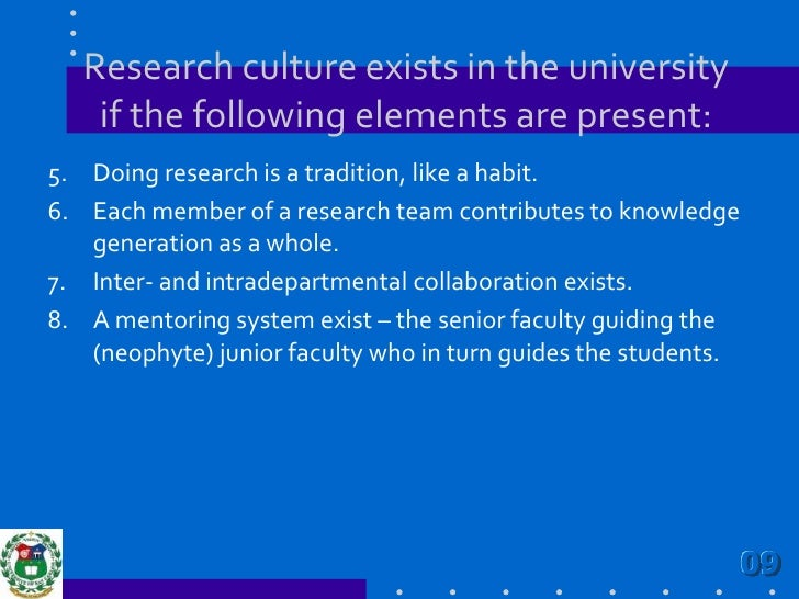 Research culture exists in the university if the following elements are present:<br />Doing research is a tradition, like ...
