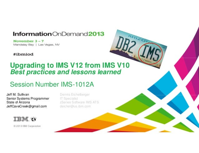 Upgrading to IMS V12 from IMS V10 Best practices and lessons learned Session Number IMS-1012A Jeff M. Sullivan Senior Syst...