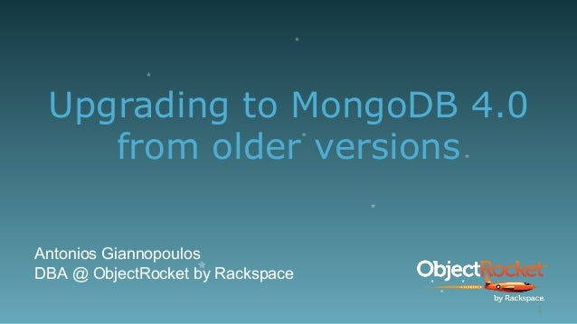 Upgrading to MongoDB 4.0 from older versions Antonios Giannopoulos DBA @ ObjectRocket by Rackspace 1