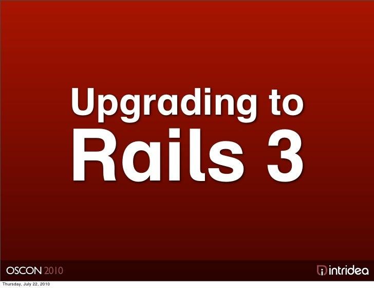 Upgrading to                           Rails 3  OSCON 2010 Thursday, July 22, 2010