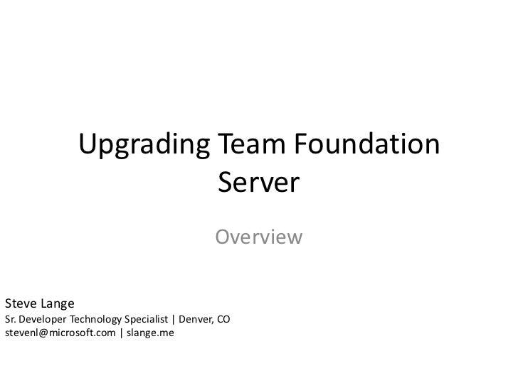 Upgrading Team Foundation                         Server                                            OverviewSteve LangeSr....