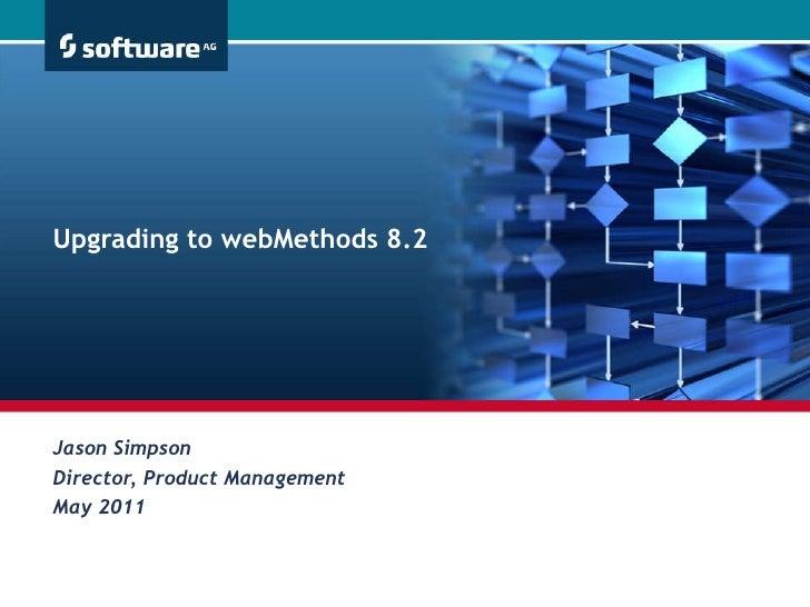 Jason Simpson Director, Product Management May 2011 Upgrading to webMethods 8.2