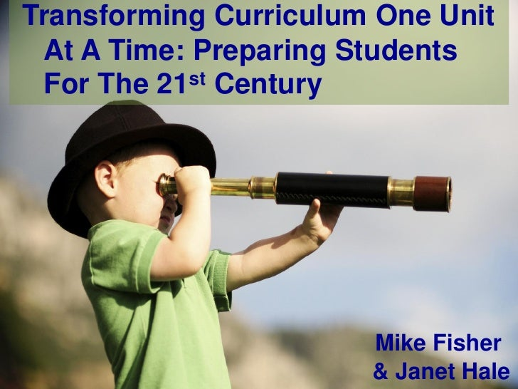 Transforming Curriculum One Unit At A Time: Preparing Students For The 21st Century                       Mike Fisher     ...
