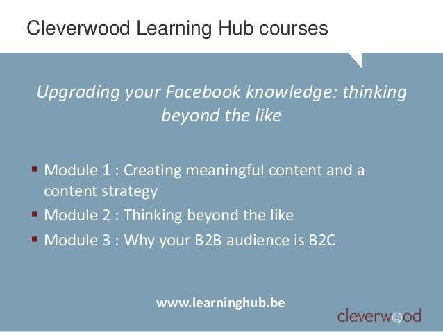 Cleverwood Learning Hub coursesUpgrading your Facebook knowledge: thinking              beyond the like Module 1 : Creati...