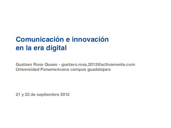 Comunicación e innovaciónen la era digitalGustavo Ross Quaas - gustavo.ross.2012@activamente.comUniversidad Panamericana c...