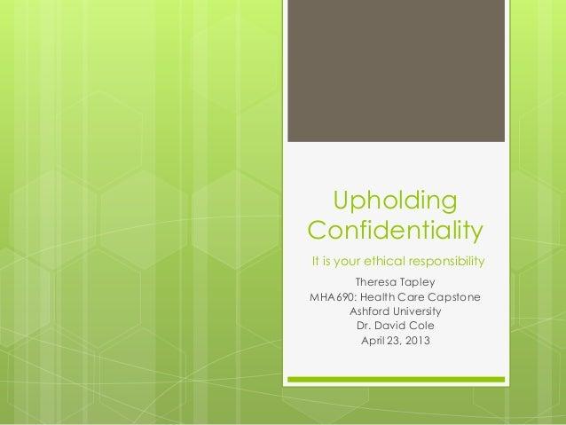 UpholdingConfidentialityIt is your ethical responsibility       Theresa TapleyMHA690: Health Care Capstone     Ashford Uni...