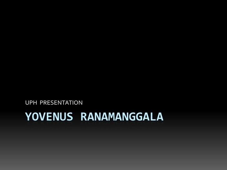 YOVENUS RANAMANGGALA<br />UPH  PRESENTATION<br />