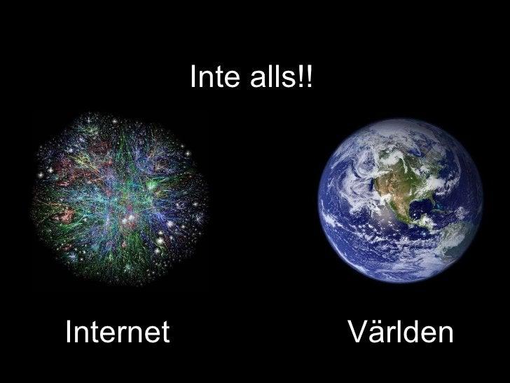 Internet   Världen Inte alls!!