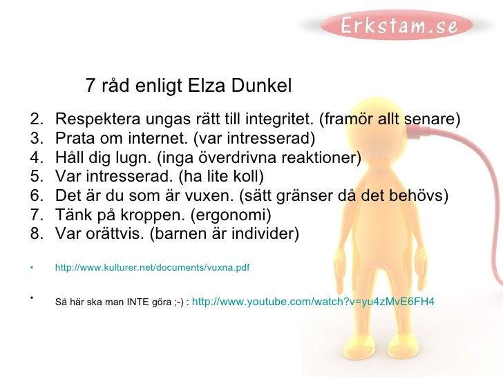 7 råd enligt Elza Dunkel <ul><li>Respektera ungas rätt till integritet. (framör allt senare) </li></ul><ul><li>Prata om in...