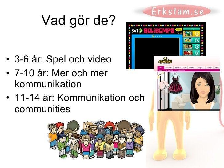 Vad gör de? <ul><li>3-6 år: Spel och video </li></ul><ul><li>7-10 år: Mer och mer  kommunikation </li></ul><ul><li>11-14 å...