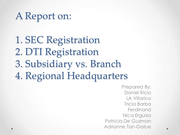 A Report on:1. SEC Registration2. DTI Registration3. Subsidiary vs. Branch4. Regional Headquarters                        ...