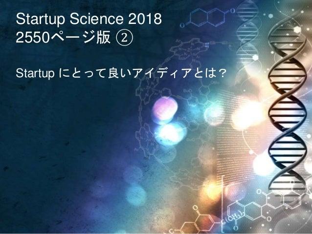 Startup Science 2018 2550ページ版 ② Startup にとって良いアイディアとは?