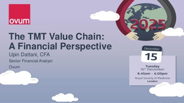 The TMT Value Chain: A Financial Perspective Upin Dattani, CFA Senior Financial Analyst Ovum