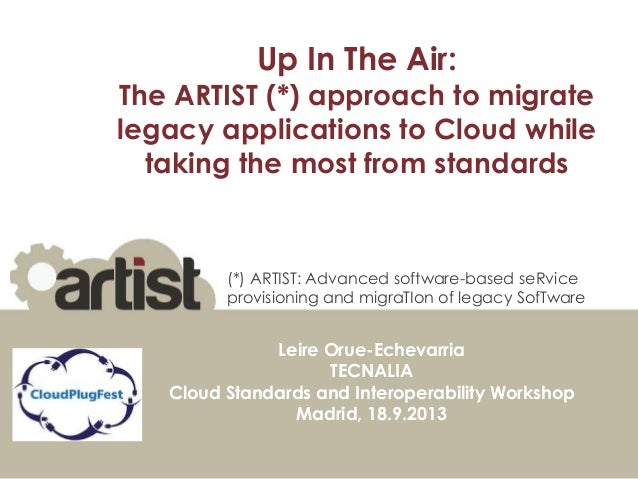 Up In The Air: The ARTIST (*) approach to migrate legacy applications to Cloud while taking the most from standards Leire ...