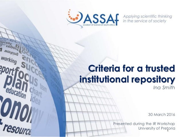 1 Criteria for a trusted institutional repository Ina Smith 30 March 2016 Presented during the IR Workshop University of P...