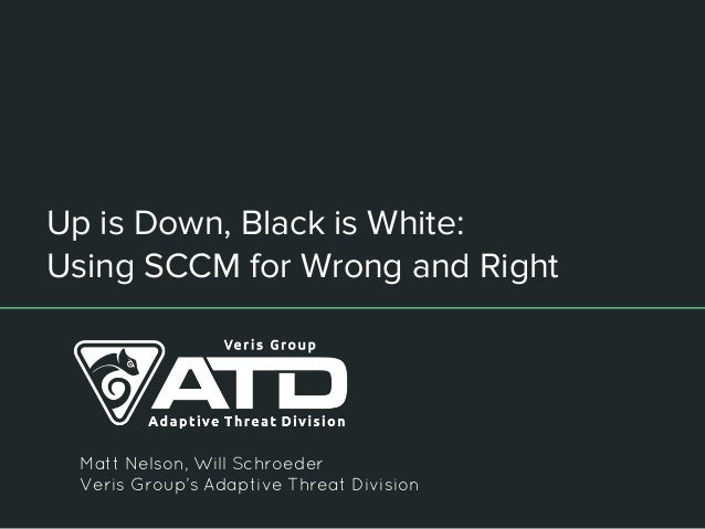 Up is Down, Black is White: Using SCCM for Wrong and Right Matt Nelson, Will Schroeder Veris Group's Adaptive Threat Divis...
