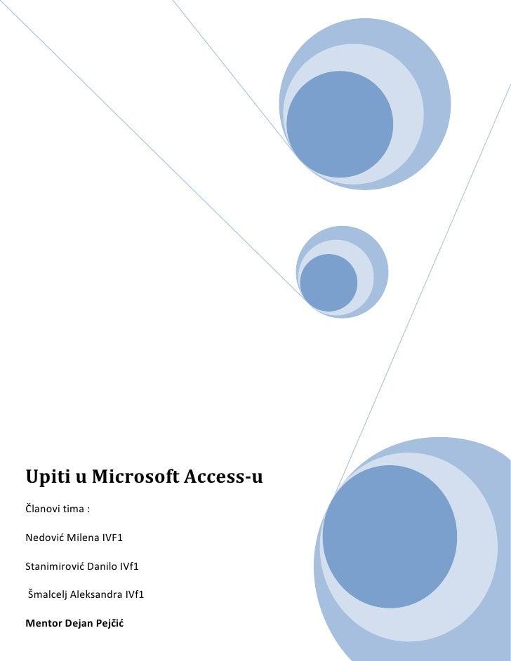 Upiti u Microsoft Access-uČlanovi tima :Nedovid Milena IVF1Stanimirovid Danilo IVf1Šmalcelj Aleksandra IVf1Mentor Dejan Pe...