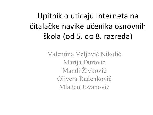 Upitnik o uticaju Interneta na  čitalačke navike učenika osnovnih  škola (od 5. do 8. razreda)  Valentina Veljović Nikolić...
