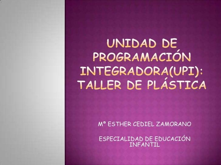 UNIDAD DE PROGRAMACIÓN INTEGRADORA(UPI): TALLER DE PLÁSTICA<br />Mª ESTHER CEDIEL ZAMORANO<br />ESPECIALIDAD DE EDUCACIÓN ...