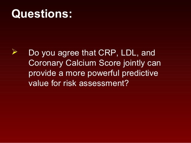 Questions:  Do you agree that CRP, LDL, and Coronary Calcium Score jointly can provide a more powerful predictive value f...
