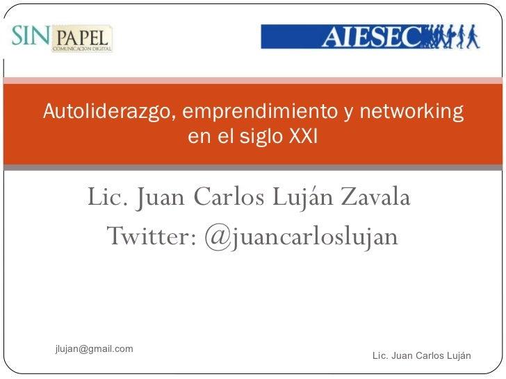 Autoliderazgo, emprendimiento y networking en el siglo XXI Lic. Juan Carlos Luján Zavala Twitter: @juancarloslujan Lic. Ju...