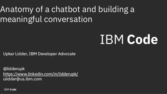 Anatomy of a chatbot and building a meaningful conversation Upkar Lidder, IBM Developer Advocate @lidderupk https://www.li...