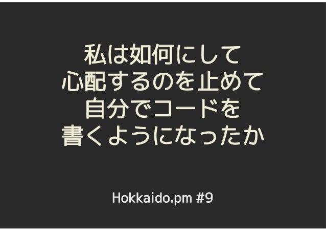 私は如何にして心配するのを止めて 自分でコードを書くようになったか  Hokkaido.pm #9