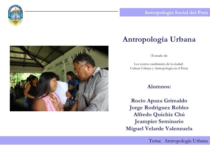 Antropología Social del Perú Tema:  Antropología Urbana Antropología Urbana (Tomado de: Los rostros cambiantes de la ciuda...