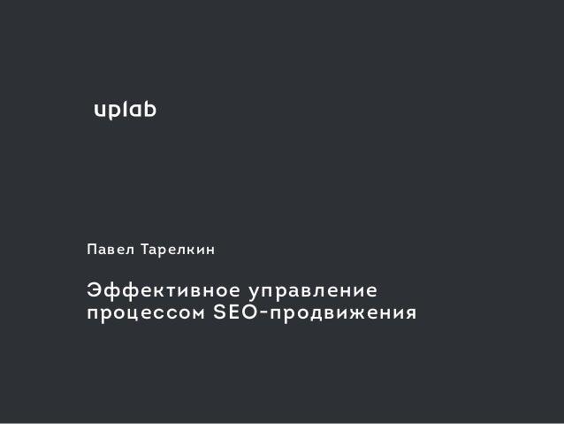 Павел Тарелкин Эффективное управление  процессом SEO-продвижения