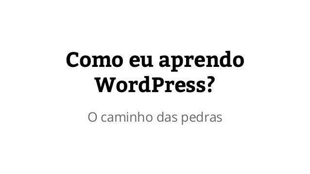 Como eu aprendo  WordPress?  O caminho das pedras