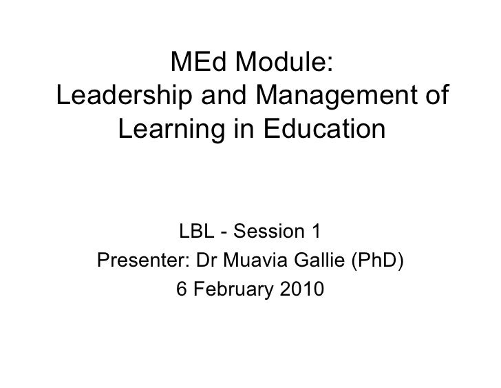 MEd Module: Leadership and Management of     Learning in Education             LBL - Session 1   Presenter: Dr Muavia Gall...