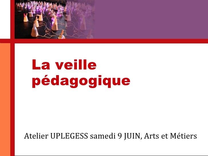 La veille          pédagogique       Atelier UPLEGESS samedi 9 JUIN, Arts et Métiers22 juillet 2009    Martine Dubreucq. C...