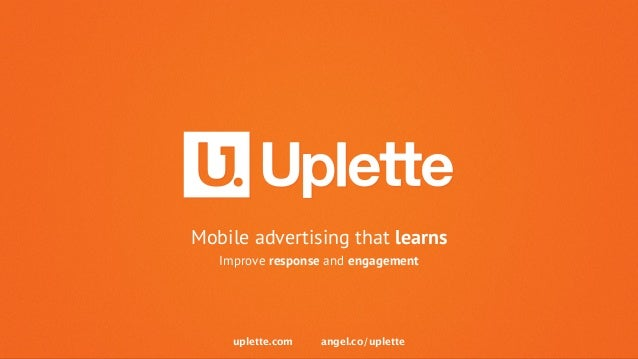 Mobile advertising that learns  Improve response and engagement  uplette.com angel.co/uplette