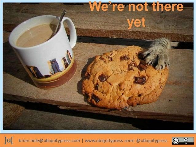 brian.hole@ubiquitypress.com | www.ubiquitypress.com| @ubiquitypress We're not there yet