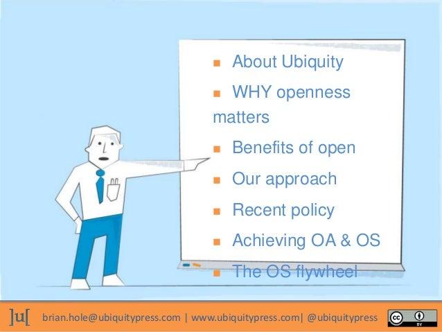 brian.hole@ubiquitypress.com | www.ubiquitypress.com| @ubiquitypress  About Ubiquity  WHY openness matters  Benefits of...