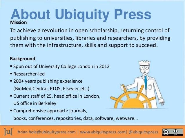 brian.hole@ubiquitypress.com | www.ubiquitypress.com| @ubiquitypress To achieve a revolution in open scholarship, returnin...