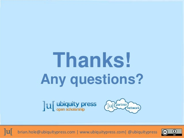 brian.hole@ubiquitypress.com | www.ubiquitypress.com| @ubiquitypress Thanks! Any questions?